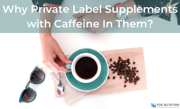 Why Private Label Supplements with Caffeine In Them?